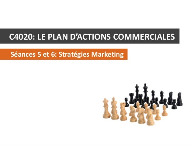 C4020: LE PLAN D'ACTIONS COMMERCIALES Séances 5 et 6: Stratégies Marketing  C4020 - Le Plan d'Actions Commerciales  © Alex...