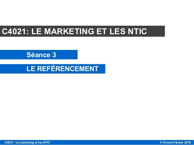 © Vincent Huwer 2016C4021 - Le marketing et les NTIC Module C4021 C4021: LE MARKETING ET LES NTIC Séance 3 LE REFÉRENCEMENT