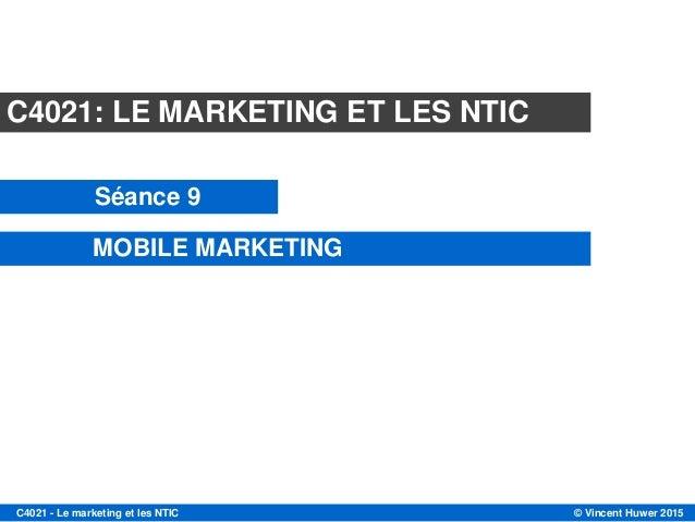 © Vincent Huwer 2015C4021 - Le marketing et les NTIC C4021: LE MARKETING ET LES NTIC Séance 9 MOBILE MARKETING