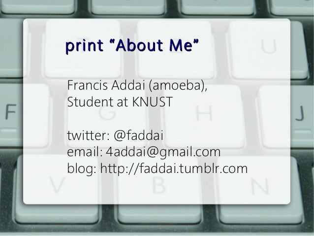 "print ""About Me""Francis Addai (amoeba),Student at KNUSTtwitter: @faddaiemail: 4addai@gmail.comblog: http://faddai.tumblr.com"
