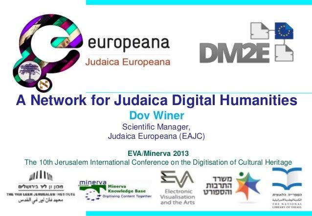 A Network for Judaica Digital Humanities Dov Winer Scientific Manager, Judaica Europeana (EAJC) EVA/Minerva 2013 The 10th ...