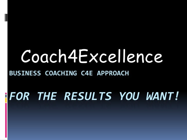 Coach4Excellence<br />Business Coaching C4E Approachfor the results you want!<br />