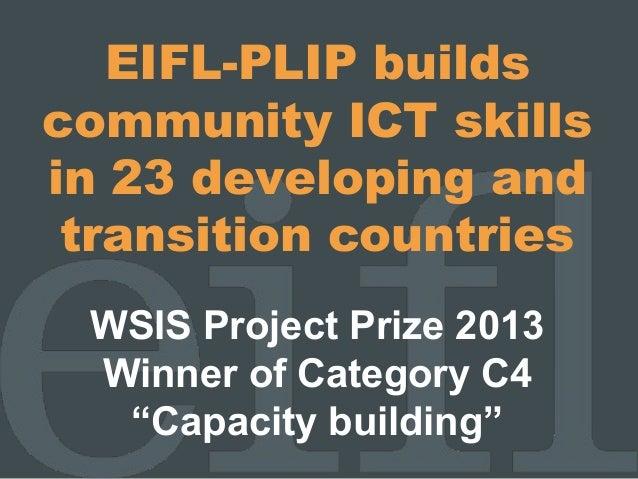 "EIFL-PLIP buildscommunity ICT skillsin 23 developing andtransition countriesWSIS Project Prize 2013Winner of Category C4""C..."