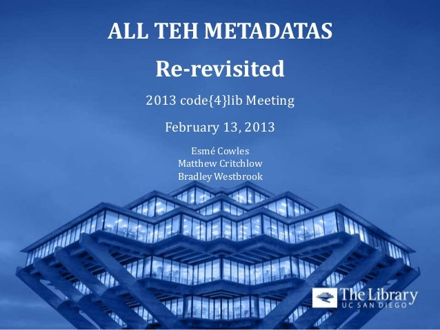 ALL TEH METADATAS   Re-revisited  2013 code{4}lib Meeting    February 13, 2013         Esmé Cowles      Matthew Critchlow ...