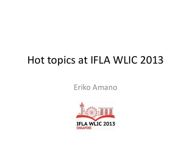 Hot topics at IFLA WLIC 2013 Eriko Amano