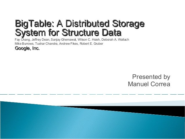 Presented by Manuel Correa BigTable: A Distributed StorageBigTable: A Distributed Storage System for Structure DataSystem ...