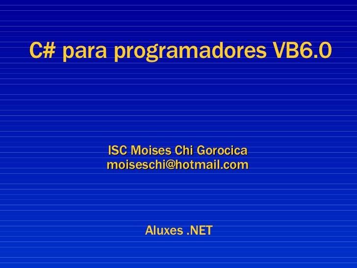 ISC Moises Chi Gorocica [email_address] C# para programadores VB6.0 Aluxes .NET
