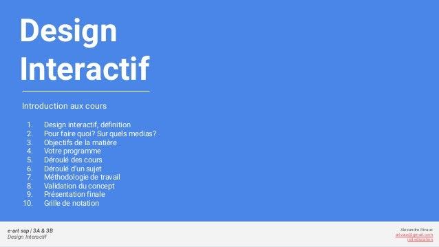 Design Interactif Introduction aux cours 1. Design interactif, définition 2. Pour faire quoi? Sur quels medias? 3. Objecti...