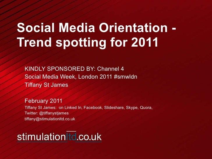 Social Media Orientation - Trend spotting for 2011 KINDLY SPONSORED BY: Channel 4  Social Media Week, London 2011 #smwldn ...