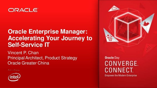 Oracle Enterprise Manager: Accelerating Your Journey to Self-Service IT Vincent P. Chan Principal Architect, Product Strat...