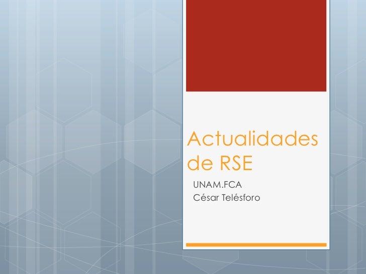 Actualidades de RSE<br />UNAM.FCA<br />César Telésforo<br />