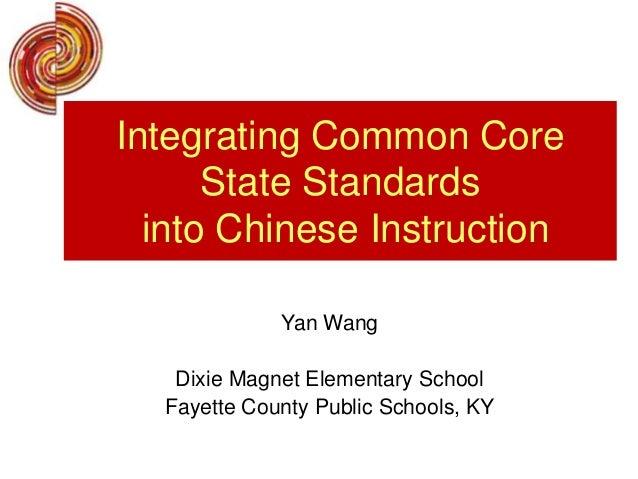 Yan WangDixie Magnet Elementary SchoolFayette County Public Schools, KYIntegrating Common CoreState Standardsinto Chinese ...