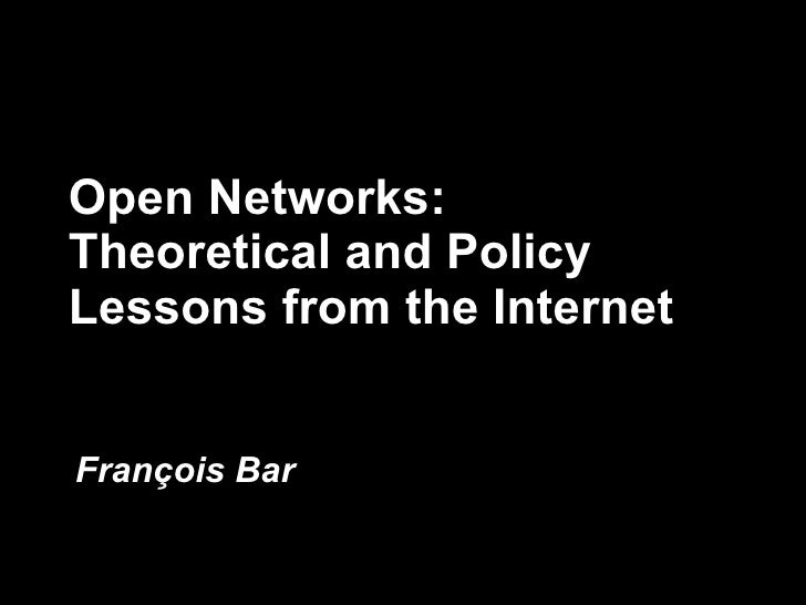 Open Networks: Theoretical and Policy Lessons from the Internet Fran ç ois Bar