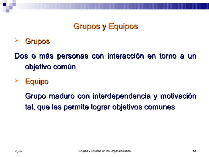 Grupos y Equipos       GruposDos o más personas con interacción en torno a un  objetivo común       Equipo        Grupo ...