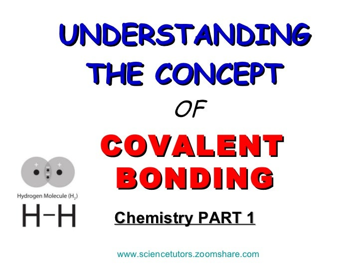 Chemistry PART 1 <ul><li>UNDERSTANDING   </li></ul><ul><li>THE CONCEPT   </li></ul><ul><li>OF </li></ul><ul><li>COVALENT B...