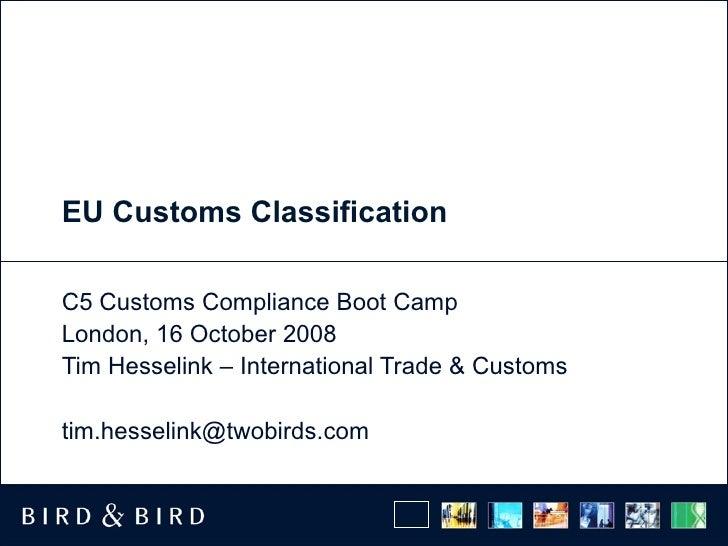 EU Customs Classification C5 Customs Compliance Boot Camp  London, 16 October 2008 Tim Hesselink – International Trade & C...