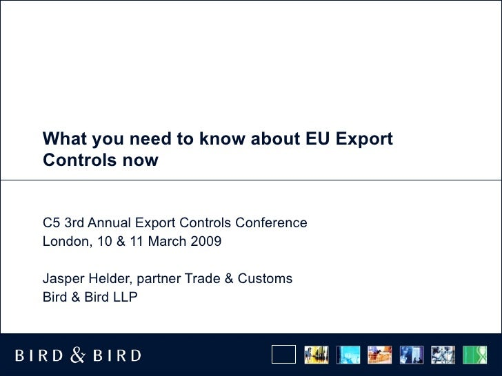 What you need to know about EU Export Controls now C5 3rd Annual Export Controls Conference London, 10 & 11 March 2009 Jas...