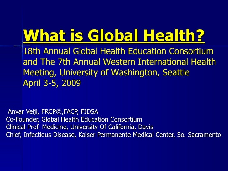 What is Global Health? Anvar Velji, FRCP©,FACP, FIDSA Co-Founder, Global Health Education Consortium Clinical Prof. Medici...