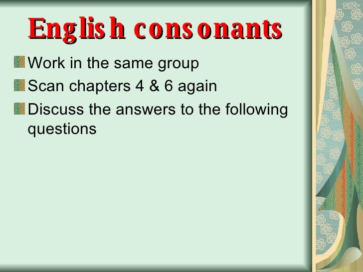 English consonants <ul><li>Work in the same group </li></ul><ul><li>Scan chapters 4 & 6 again </li></ul><ul><li>Discuss th...