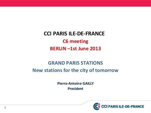 1CCI PARIS ILE-DE-FRANCEC6 meetingBERLIN –1st June 2013GRAND PARIS STATIONSNew stations for the city of tomorrowPierre-Ant...