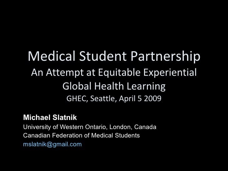 Medical Student Partnership An Attempt at Equitable Experiential Global Health Learning GHEC, Seattle, April 5 2009 Michae...