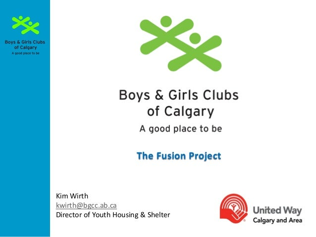 The Fusion Project  Kim Wirth kwirth@bgcc.ab.ca Director of Youth Housing & Shelter