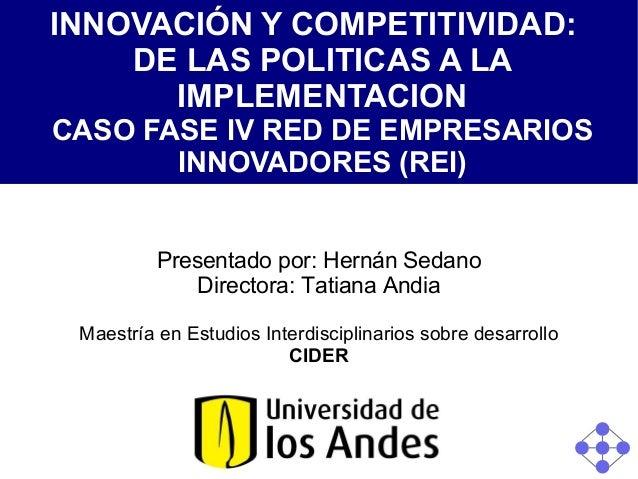 INNOVACIÓN Y COMPETITIVIDAD: DE LAS POLITICAS A LA IMPLEMENTACION CASO FASE IV RED DE EMPRESARIOS INNOVADORES (REI) Presen...