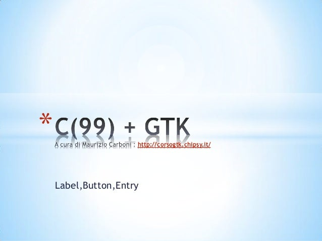 *                    http://corsogtk.chipsy.it/    Label,Button,Entry