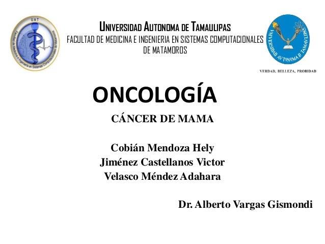 ONCOLOGÍA UNIVERSIDAD AUTONOMA DE TAMAULIPAS FACULTAD DE MEDICINA E INGENIERIA EN SISTEMAS COMPUTACIONALES DE MATAMOROS CÁ...