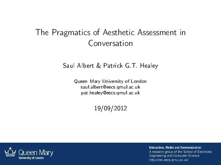 The Pragmatics of Aesthetic Assessment in                Conversation       Saul Albert & Patrick G.T. Healey          Que...