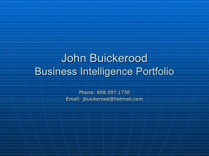 John Buickerood Business Intelligence Portfolio Phone: 858.597.1730 Email: jbuickerood@hotmail.com