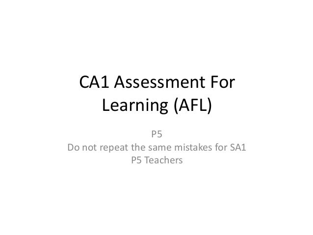 CA1 Assessment For    Learning (AFL)                   P5Do not repeat the same mistakes for SA1              P5 Teachers