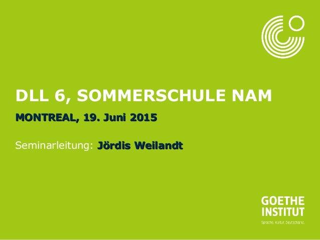Seite 1 DLL 6, SOMMERSCHULE NAM MONTREAL, 19. Juni 2015MONTREAL, 19. Juni 2015 Seminarleitung: Jördis WeilandtJördis Weila...