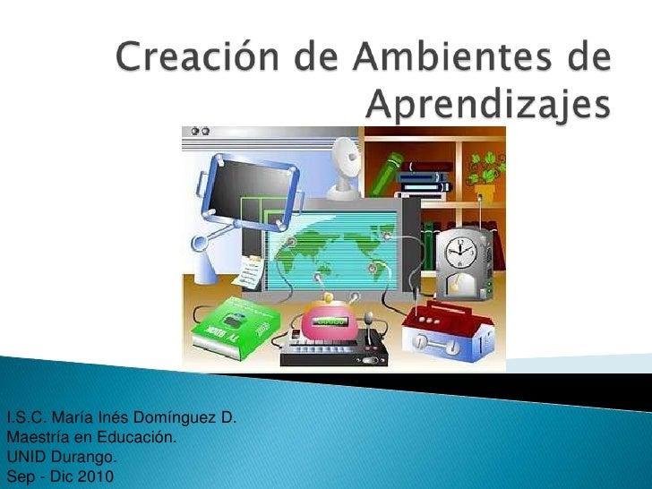 Creación de Ambientes de Aprendizajes<br />I.S.C. María Inés Domínguez D.<br />Maestría en Educación.<br />UNID Durango.<b...