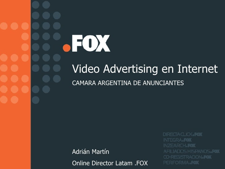 Video Advertising en Internet CAMARA ARGENTINA DE ANUNCIANTES Adrián Martín Online Director Latam .FOX