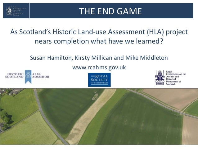 THE END GAMEAs Scotland's Historic Land-use Assessment (HLA) projectnears completion what have we learned?Susan Hamilton, ...