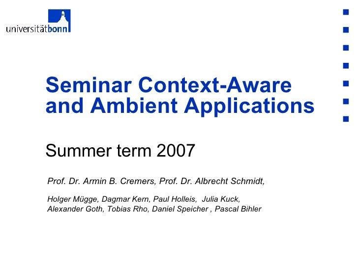 Summer term 2007 Seminar Context-Aware and Ambient Applications Prof. Dr. Armin B. Cremers, Prof. Dr. Albrecht Schmidt,  H...