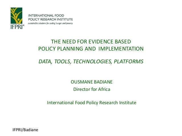 IFPRI/Badiane OUSMANE BADIANE Director for Africa International Food Policy Research Institute THE NEED FOR EVIDENCE BASED...