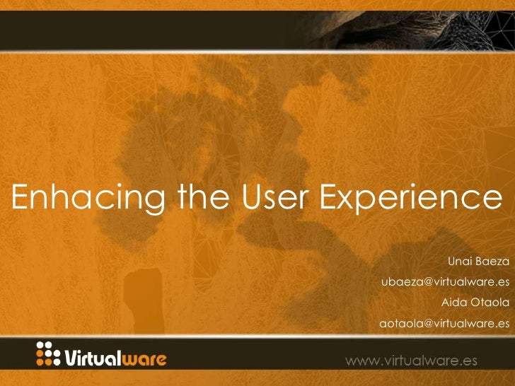 Enhacing the User Experience                                Unai Baeza                      ubaeza@virtualware.es         ...