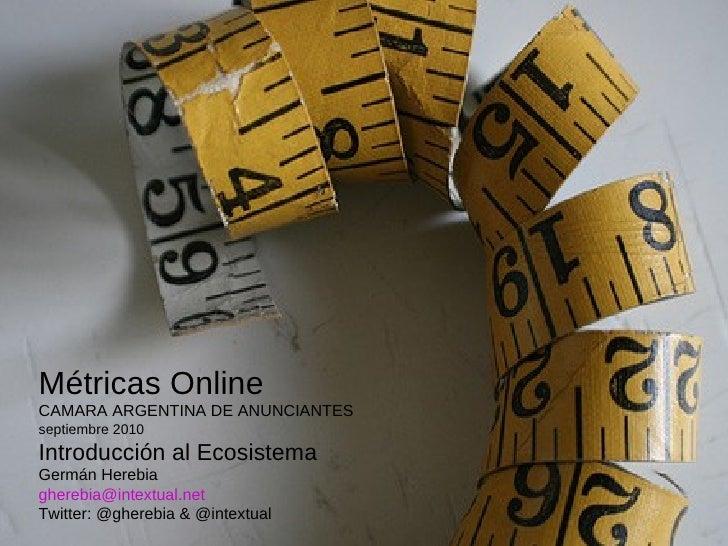 Métricas Online CAMARA ARGENTINA DE ANUNCIANTES septiembre 2010 Introducción al Ecosistema Germán Herebia  [email_address]...