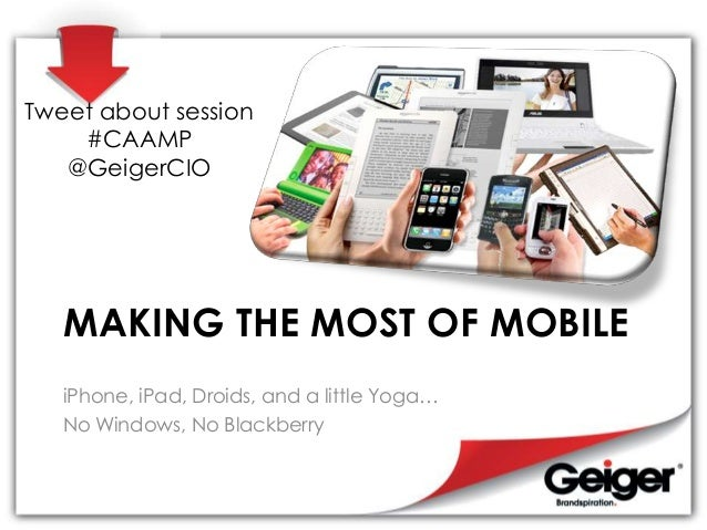 Tweet about session    #CAAMP   @GeigerCIO   MAKING THE MOST OF MOBILE   iPhone, iPad, Droids, and a little Yoga…   No Win...