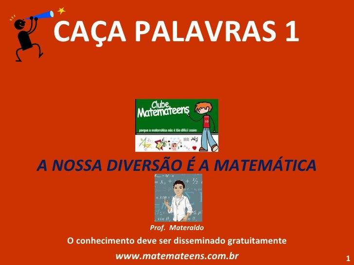 CAÇA PALAVRAS 1 A NOSSA DIVERSÃO É A MATEMÁTICA Prof.  Materaldo O conhecimento deve ser disseminado gratuitamente www.mat...