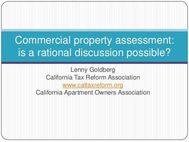 Commercial property assessment: is a rational discussion possible? Lenny Goldberg California Tax Reform Association www.ca...