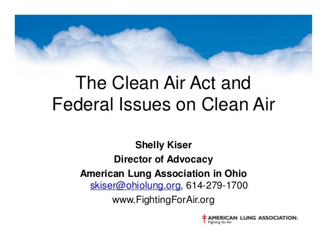 The Clean Air Act and Federal Issues on Clean Air Shelly Kiser Director of Advocacy American Lung Association in Ohio skis...