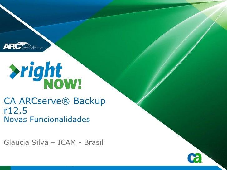 CA ARCserve® Backup r12.5 Novas Funcionalidades  Glaucia Silva – ICAM - Brasil                   Copyright © 2009 CA