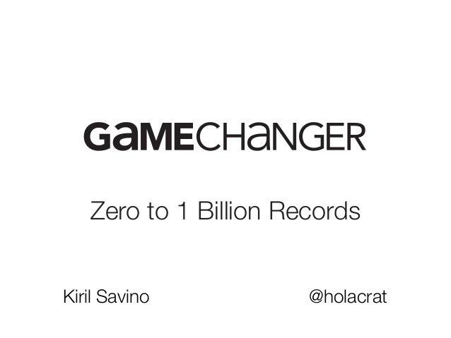 Zero to 1 Billion Records Kiril Savino @holacrat