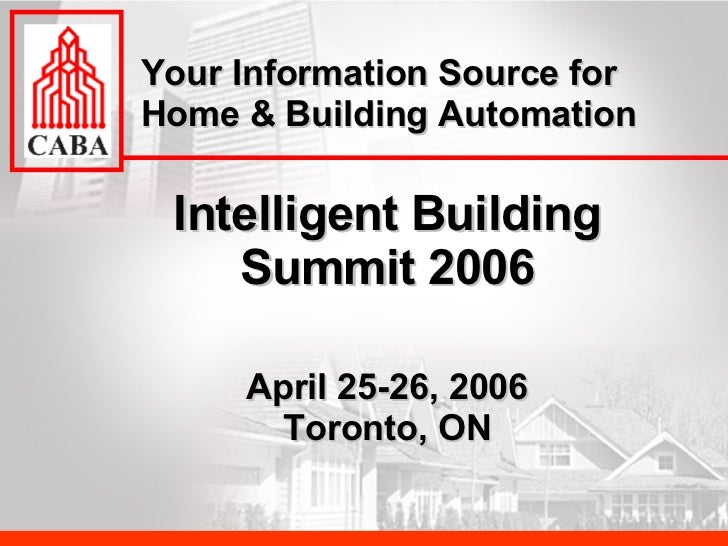 Intelligent Building Summit 2006 April 25-26, 2006 Toronto, ON Your Information Source for Home & Building Automation