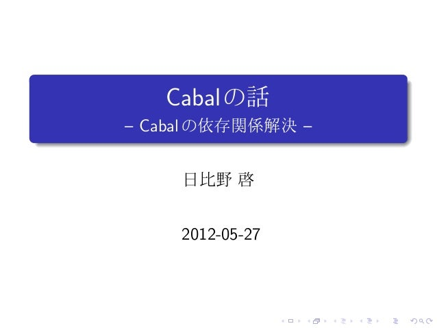 .       Cabal の話.   – Cabal の依存関係解決 –         日比野 啓         2012-05-27                      .   .   .   .   .   .