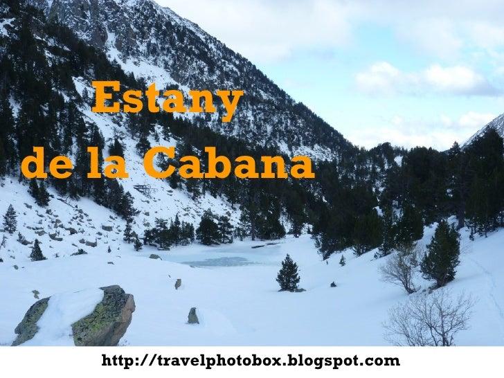 <ul><li>Estany </li></ul><ul><li>de la Cabana </li></ul>http://travelphotobox.blogspot.com