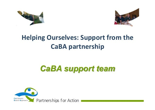 Helping  Ourselves:  Support  from  the   CaBA  partnership  CaBA support team  Ca tchment B ased   A pproac...